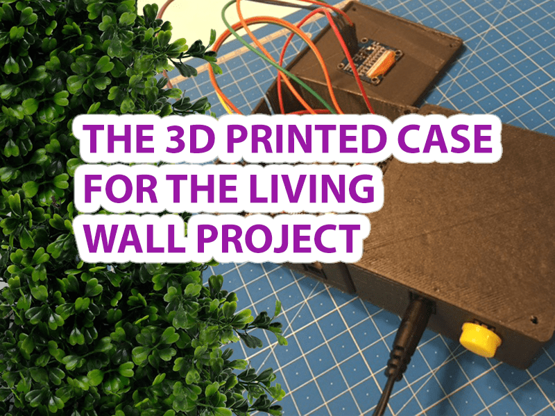 3D Printed Case for DIY Arduino Projects - Living Green Wall Project